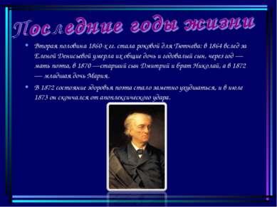Вторая половина 1860-х гг. стала роковой для Тютчева: в 1864 вслед за Еленой ...