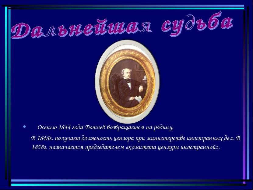 Осенью 1844 года Тютчев возвращается на родину. В 1848г. получает должность ц...