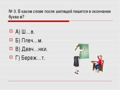 № 3. В каком слове после шипящей пишется в окончании буква о? А) Ш…в. Б) Плеч...
