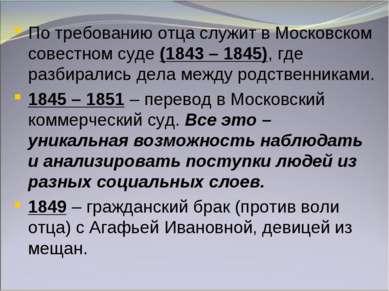 По требованию отца служит в Московском совестном суде (1843 – 1845), где разб...