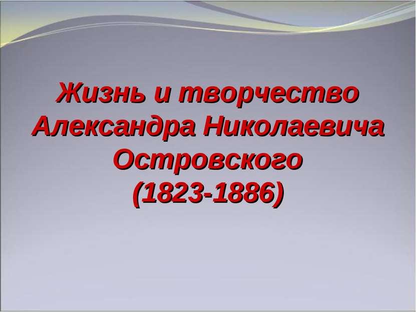 Жизнь и творчество Александра Николаевича Островского (1823-1886)