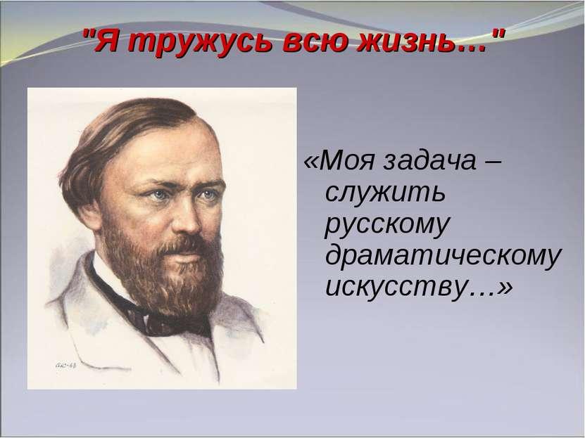 """""""Я тружусь всю жизнь…"""" «Моя задача – служить русскому драматическому искусству…»"""