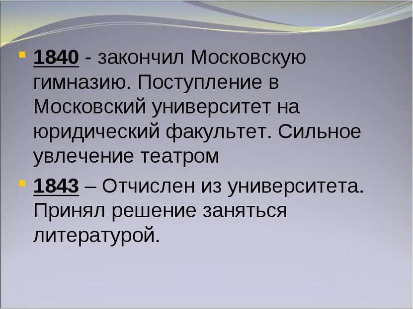1840 - закончил Московскую гимназию. Поступление в Московский университет на ...
