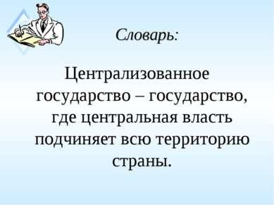 Словарь: Централизованное государство – государство, где центральная власть п...