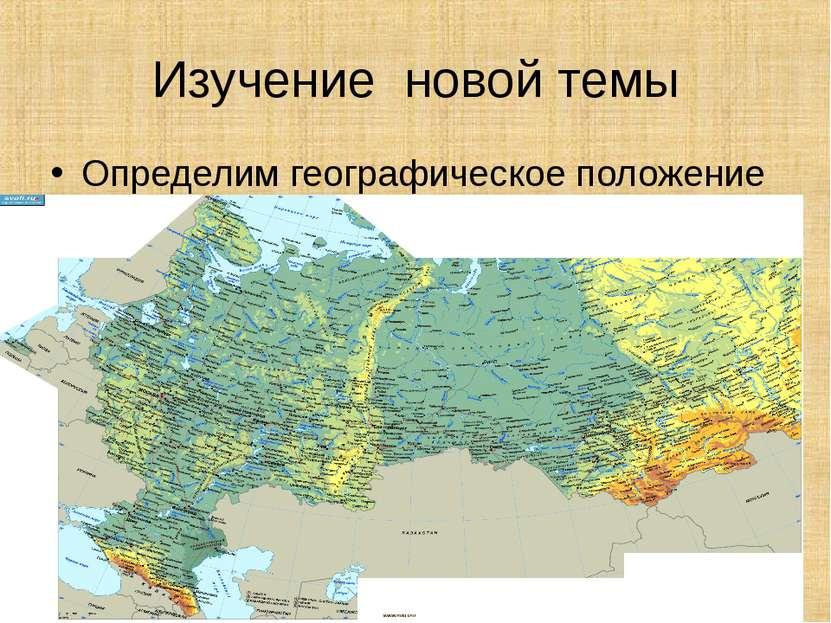 Изучение новой темы Определим географическое положение