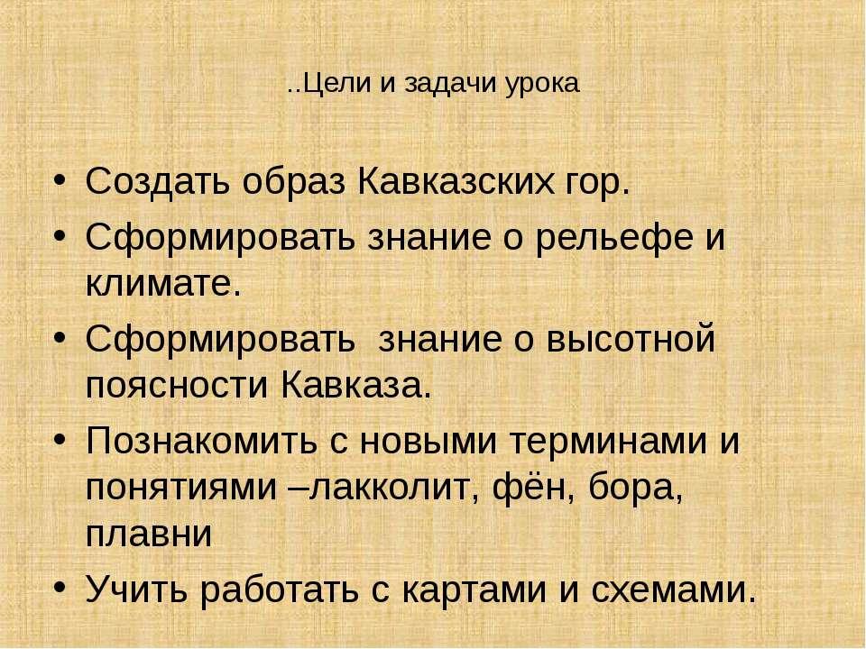 ..Цели и задачи урока Создать образ Кавказских гор. Сформировать знание о рел...