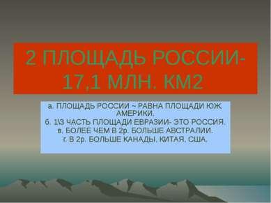 2 ПЛОЩАДЬ РОССИИ-17,1 МЛН. КМ2 а. ПЛОЩАДЬ РОССИИ ~ РАВНА ПЛОЩАДИ ЮЖ. АМЕРИКИ....