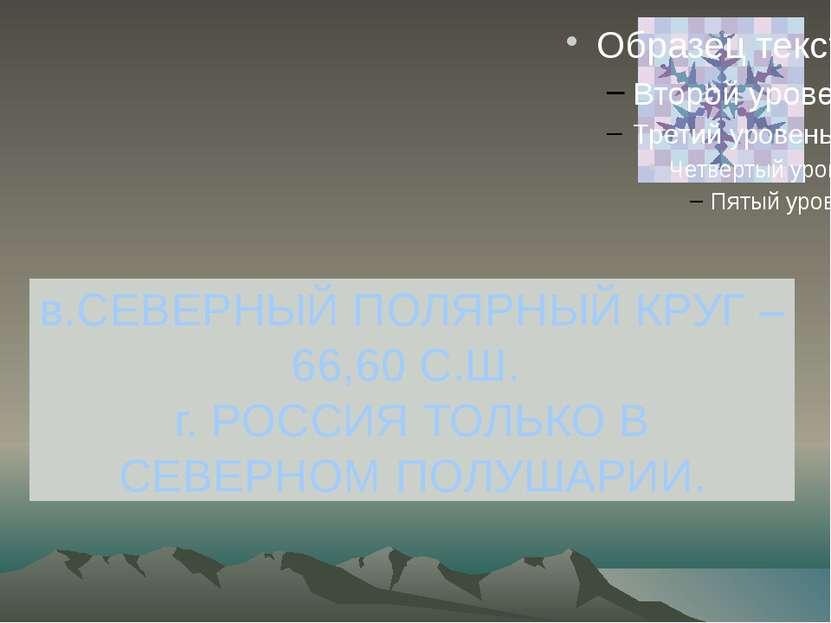 в.СЕВЕРНЫЙ ПОЛЯРНЫЙ КРУГ – 66,60 С.Ш. г. РОССИЯ ТОЛЬКО В СЕВЕРНОМ ПОЛУШАРИИ.