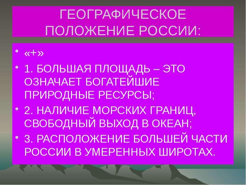 ГЕОГРАФИЧЕСКОЕ ПОЛОЖЕНИЕ РОССИИ: «+» 1. БОЛЬШАЯ ПЛОЩАДЬ – ЭТО ОЗНАЧАЕТ БОГАТЕ...
