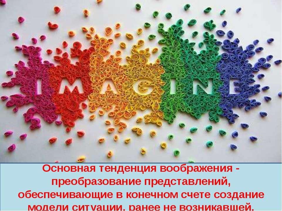 Основная тенденция воображения - преобразование представлений, обеспечивающие...