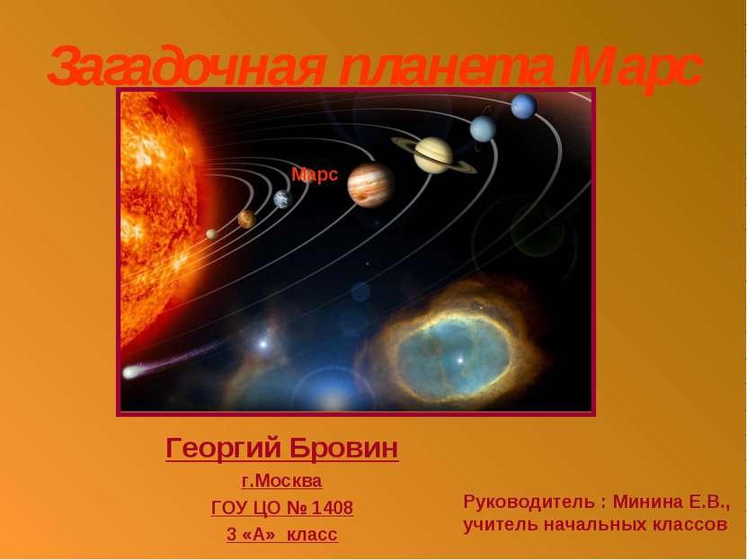 Загадочная планета Марс Георгий Бровин г.Москва ГОУ ЦО № 1408 3 «А» класс Мар...