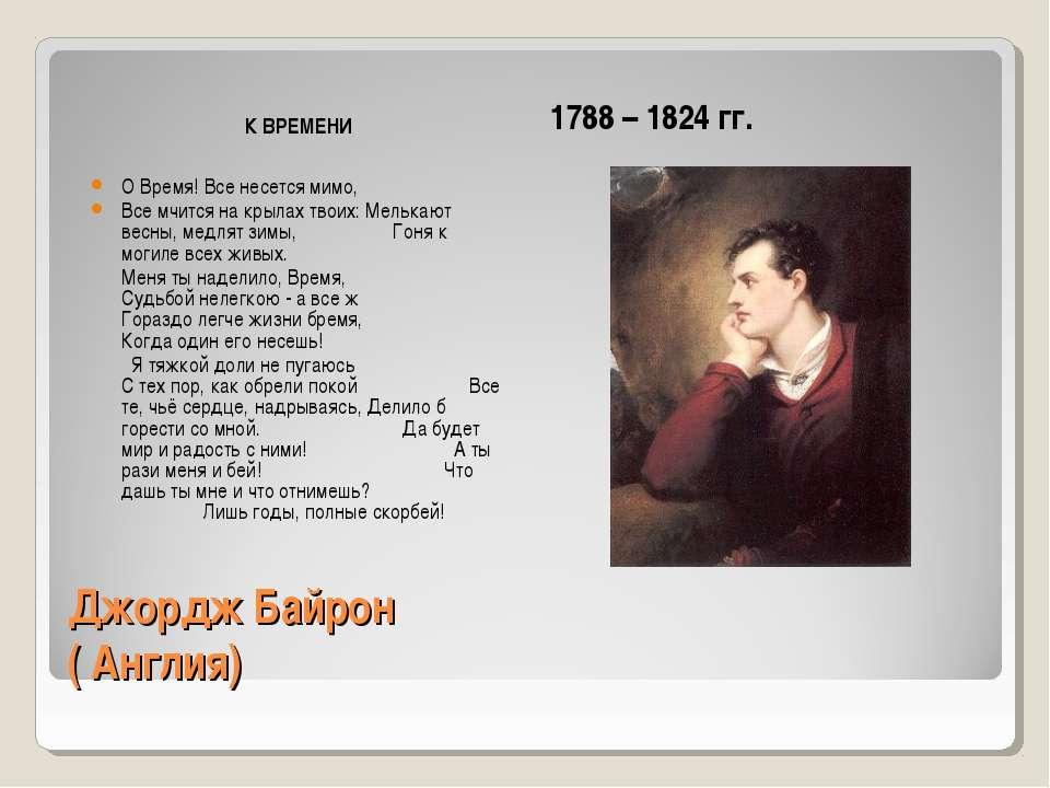 Джордж Байрон ( Англия) К ВРЕМЕНИ 1788 – 1824 гг. О Время! Все несется мимо, ...