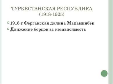 ТУРКЕСТАНСКАЯ РЕСПУБЛИКА (1918-1925) 1918 г Ферганская долина Мадаминбек Движ...