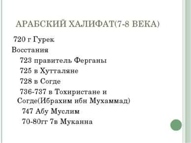 АРАБСКИЙ ХАЛИФАТ(7-8 ВЕКА) 720 г Гурек Восстания 723 правитель Ферганы 725 в ...