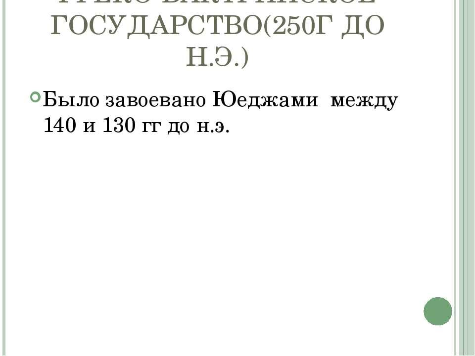 ГРЕКО-БАКТРИЙСКОЕ ГОСУДАРСТВО(250Г ДО Н.Э.) Было завоевано Юеджами между 140 ...
