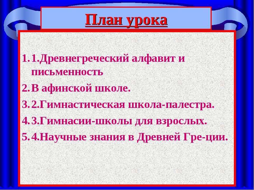План урока 1.Древнегреческий алфавит и письменность В афинской школе. 2.Гимна...