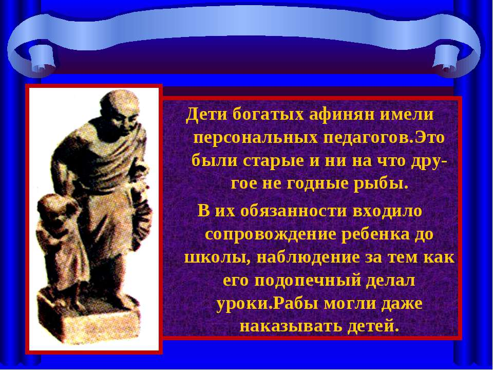 Дети богатых афинян имели персональных педагогов.Это были старые и ни на что ...