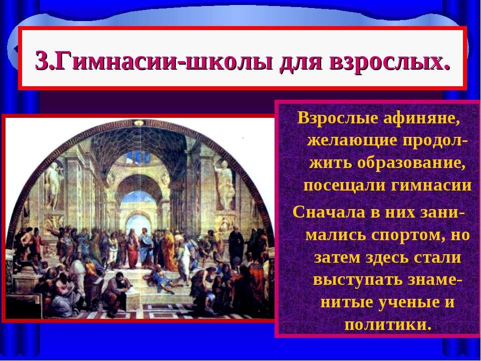 3.Гимнасии-школы для взрослых. Взрослые афиняне, желающие продол-жить образов...