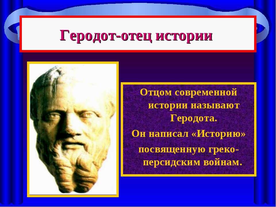 Геродот-отец истории Отцом современной истории называют Геродота. Он написал ...