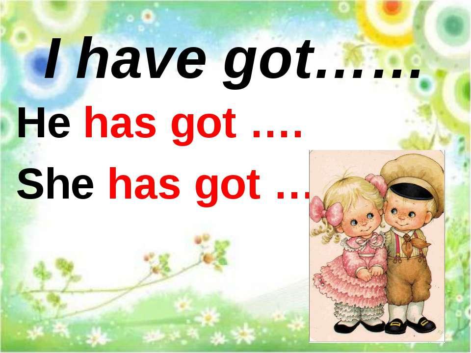 I have got…… He has got …. She has got ….