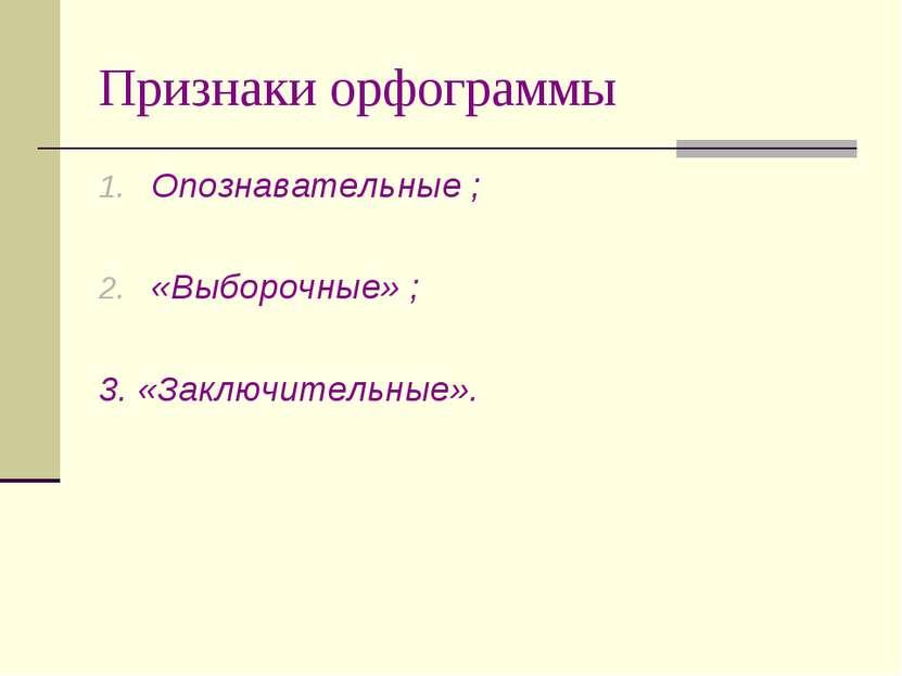 Признаки орфограммы Опознавательные ; «Выборочные» ; 3. «Заключительные».