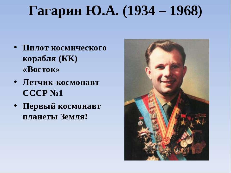 Гагарин Ю.А. (1934 – 1968) Пилот космического корабля (КК) «Восток» Летчик-ко...