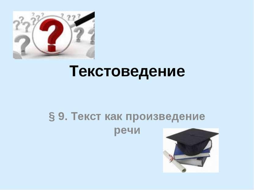 Текстоведение § 9. Текст как произведение речи