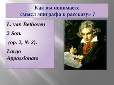 Как вы понимаете смысл эпиграфа к рассказу» ? L. van Bethoven 2 Son. (op. 2, ...
