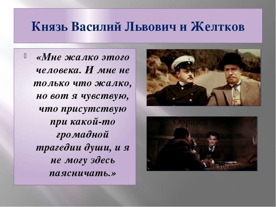 Князь Василий Львович и Желтков «Мне жалко этого человека. И мне не только чт...