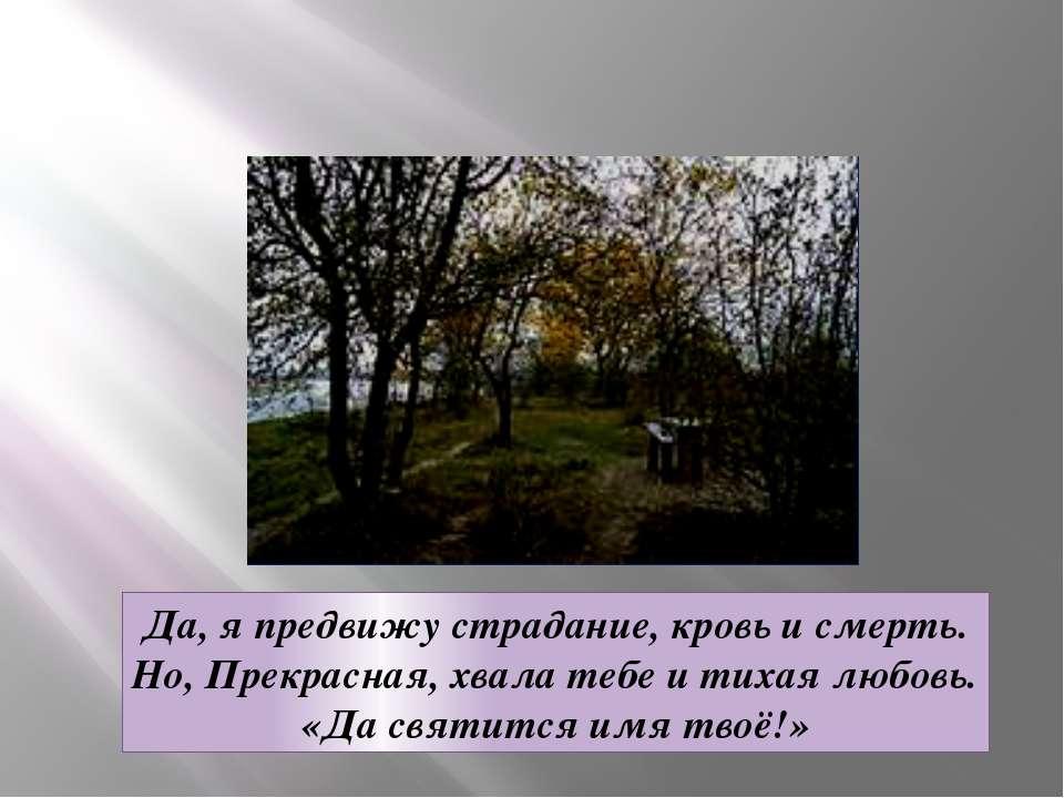 Да, я предвижу страдание, кровь и смерть. Но, Прекрасная, хвала тебе и тихая ...