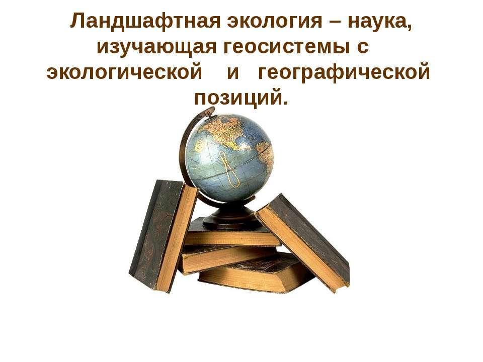 Ландшафтная экология – наука, изучающая геосистемы с экологической и географи...