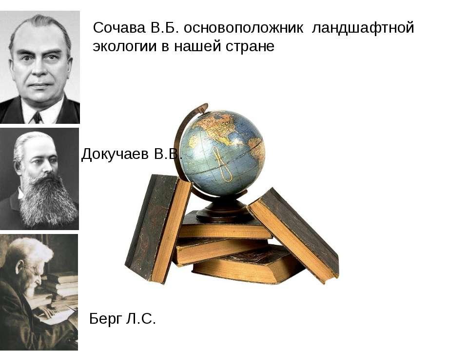 Сочава В.Б. основоположник ландшафтной экологии в нашей стране Докучаев В.В. ...