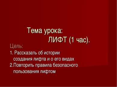 Тема урока: ЛИФТ (1 час). Цель: 1. Рассказать об истории создания лифта и о е...