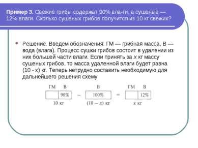 Пример 3. Свежие грибы содержат 90% вла ги, а сушеные — 12% влаги. Сколько су...