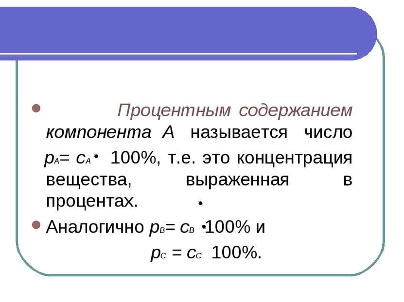 Процентным содержанием компонента А называется число рА= сА 100%, т.е. это ко...