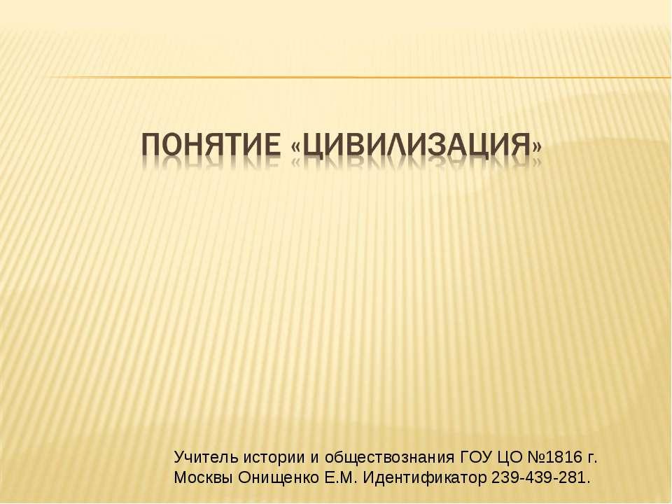 Учитель истории и обществознания ГОУ ЦО №1816 г. Москвы Онищенко Е.М. Идентиф...