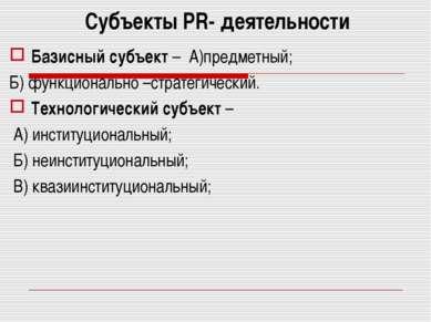 Субъекты PR- деятельности Базисный субъект – А)предметный; Б) функционально –...