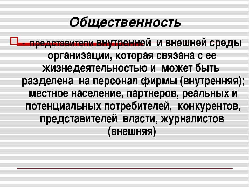 Общественность - представители внутренней и внешней среды организации, котора...