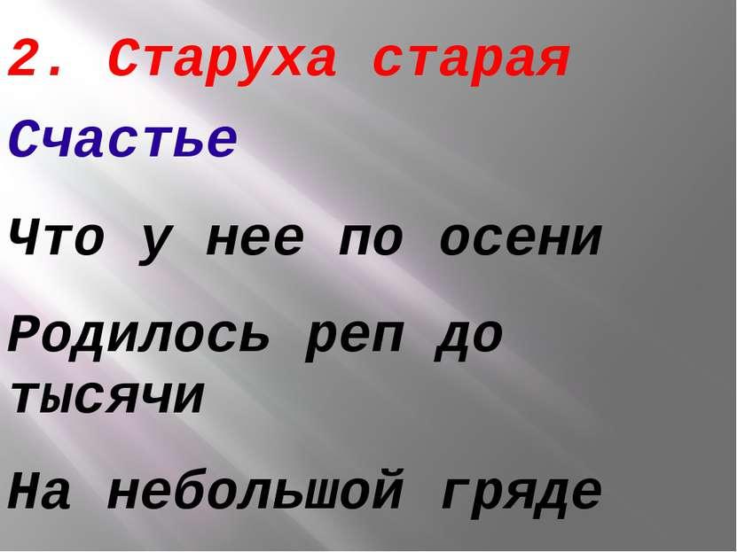 2. Старуха старая Счастье Что у нее по осени Родилось реп до тысячи На неболь...