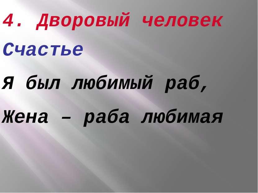 4. Дворовый человек Счастье Я был любимый раб, Жена – раба любимая