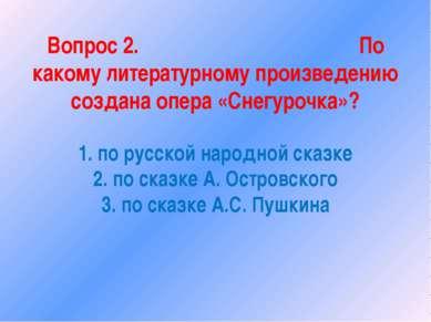 Вопрос 2. По какому литературному произведению создана опера «Снегурочка»? 1....