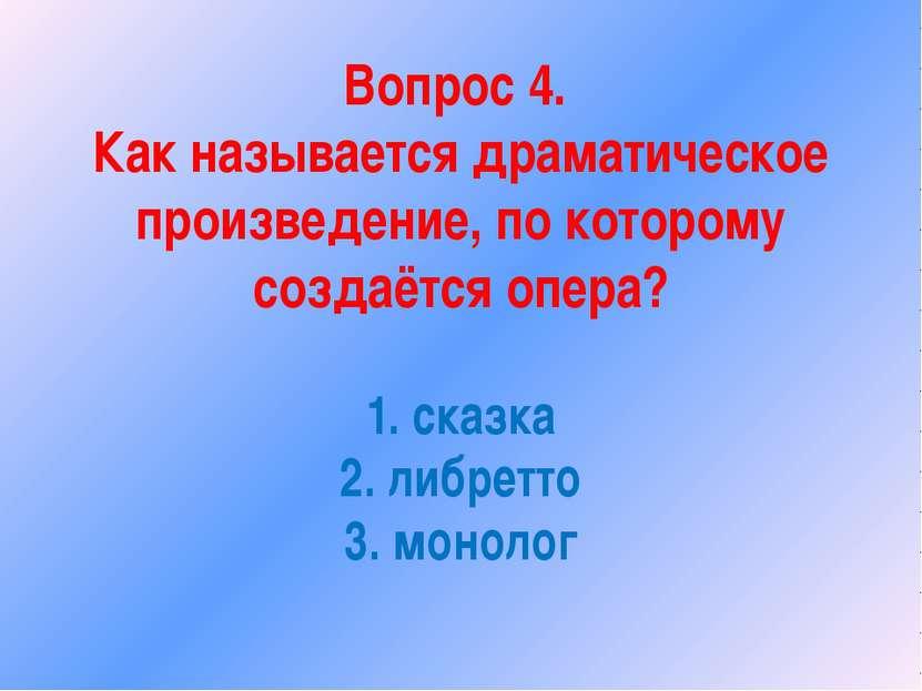 Вопрос 4. Как называется драматическое произведение, по которому создаётся оп...