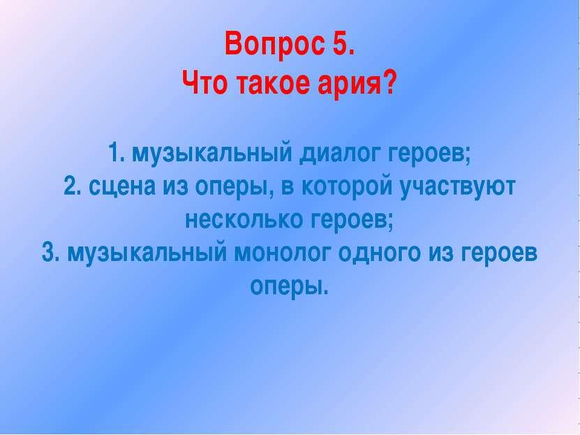 Вопрос 5. Что такое ария? 1. музыкальный диалог героев; 2. сцена из оперы, в ...