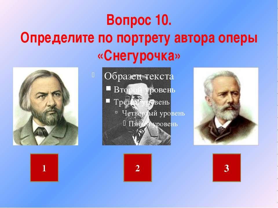 Вопрос 10. Определите по портрету автора оперы «Снегурочка» 1 2 3
