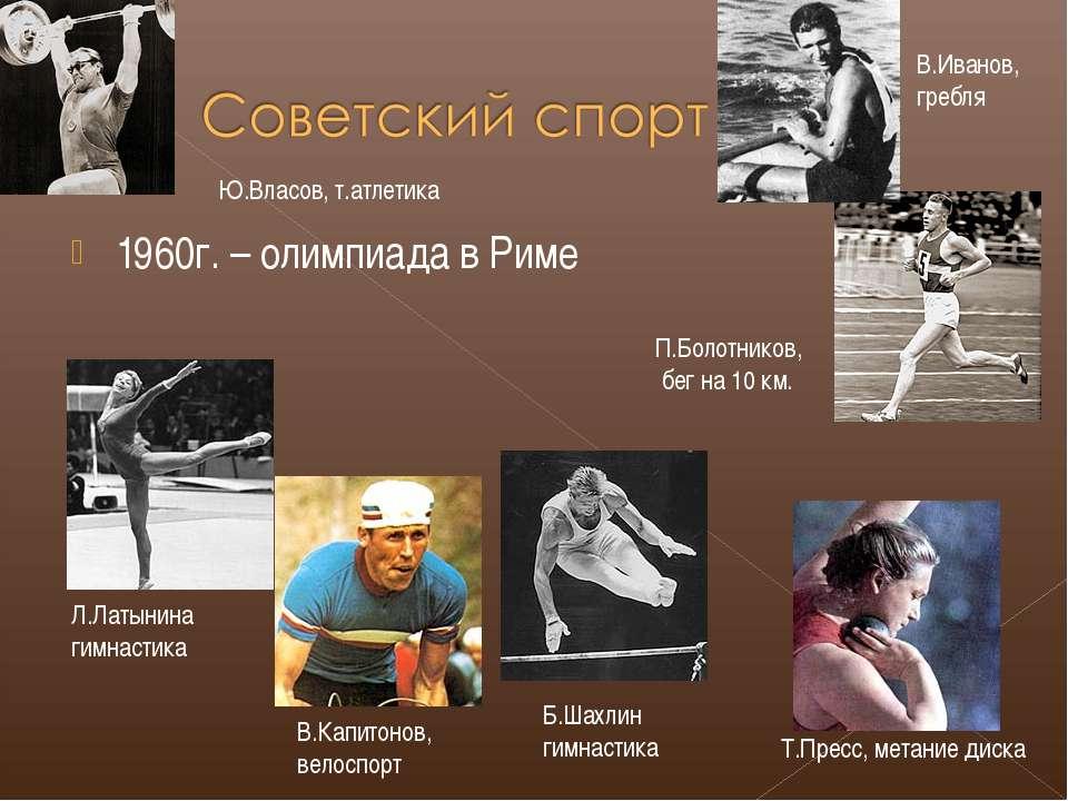 1960г. – олимпиада в Риме П.Болотников, бег на 10 км. Б.Шахлин гимнастика Т.П...