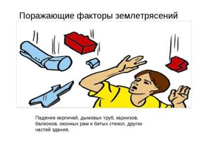 Поражающие факторы землетрясений Падение кирпичей, дымовых труб, карнизов, ба...