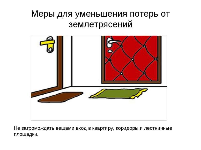 Меры для уменьшения потерь от землетрясений Не загромождать вещами вход в ква...