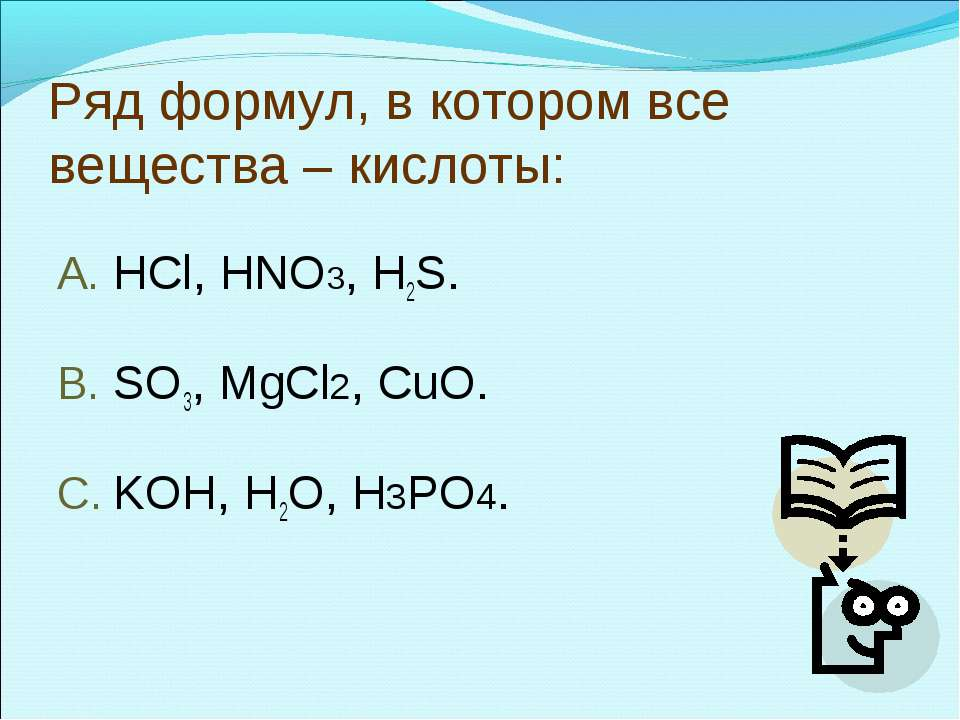 Ряд формул, в котором все вещества – кислоты: HCl, HNO3, H2S. SO3, MgCl2, CuO...