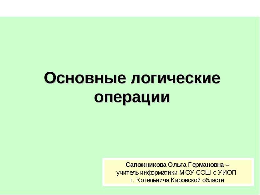 Основные логические операции Сапожникова Ольга Германовна – учитель информати...