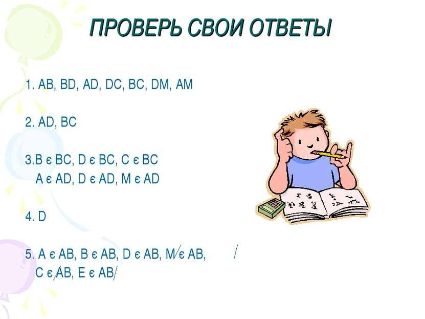 ПРОВЕРЬ СВОИ ОТВЕТЫ 1. AB, BD, AD, DC, BC, DM, AM 2. AD, BC 3.B є BC, D є BC,...
